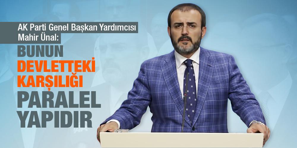 AK Parti Genel Başkan Yardımcısı Mahir Ünal: Bunun devletteki karşılığı paralel yapıdır
