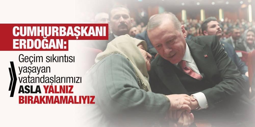 Cumhurbaşkanı Erdoğan: Geçim sıkıntısı yaşayan vatandaşlarımızı asla yalnız bırakmamalıyız