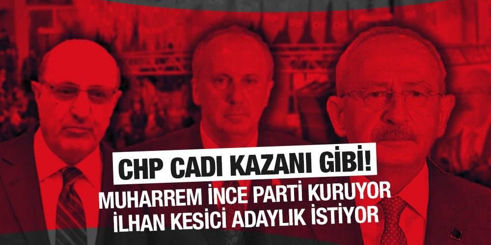 #CHP cadı kazanı gibi! #Muharremİnce parti kuruyor, İlhan Kesici adaylık istiyor