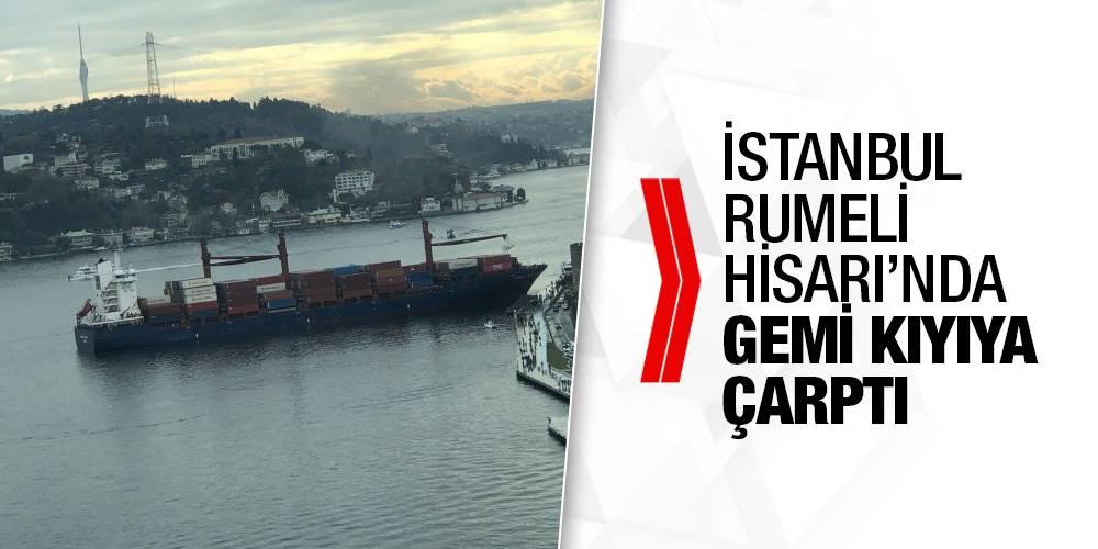 İstanbul Rumeli Hisarı'nda gemi kıyıya çarptı
