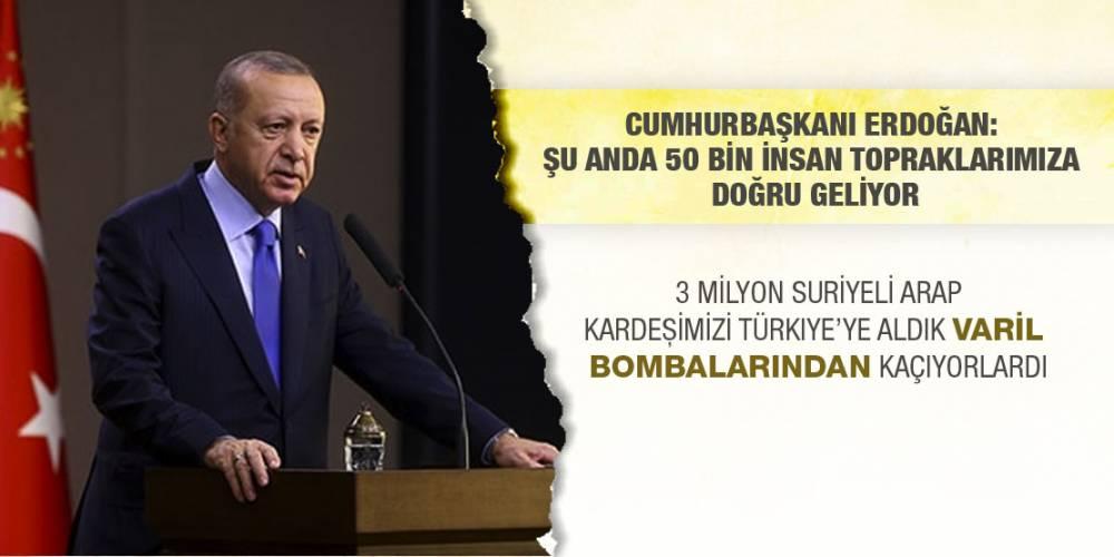 Cumhurbaşkanı Erdoğan: Şu anda 50 bin insan topraklarımıza doğru geliyor
