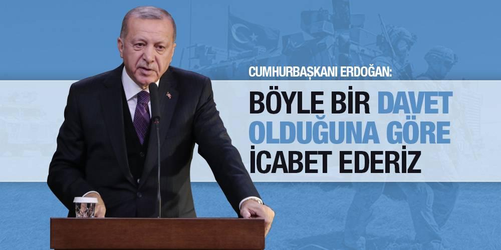 Cumhurbaşkanı Erdoğan: Böyle bir davet olduğuna göre icabet ederiz