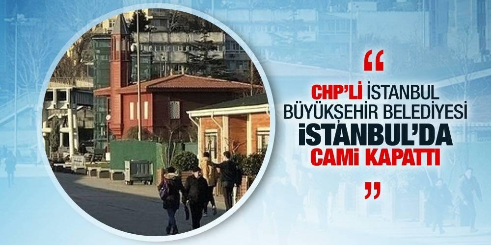 CHP'li İstanbul Büyükşehir Belediyesi İstanbul'da cami kapattı