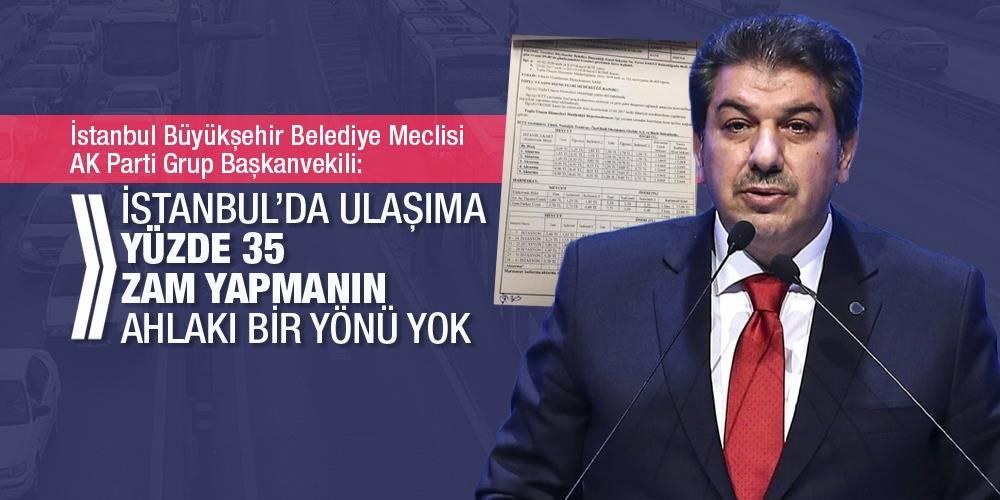 İstanbul Büyükşehir Belediye Meclisi AK Parti Grup Başkanvekili: İstanbul'da ulaşıma yüzde 35 zam yapmanın ahlaki bir yönü yok
