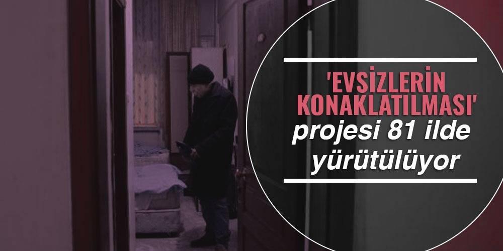 'Evsizlerin Konaklatılması' projesi 81 ilde yürütülüyor