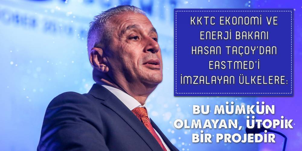 KKTC Ekonomi ve Enerji Bakanı Hasan Taçoy'dan Eastmed'i imzalayan ülkelere: Bu mümkün olmayan, ütopik bir projedir