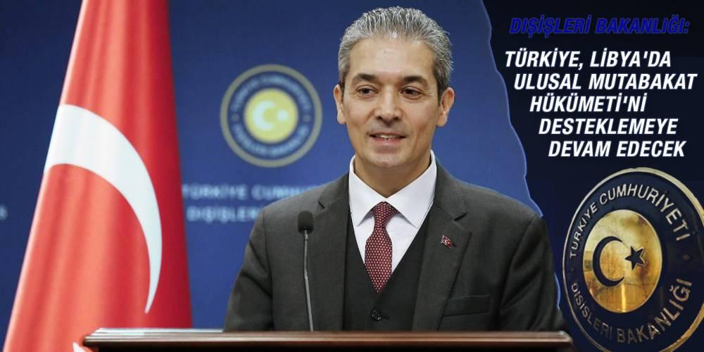 Dışişleri Bakanlığı: 'Türkiye, Libya'da Ulusal Mutabakat Hükümeti'ni desteklemeye devam edecek'
