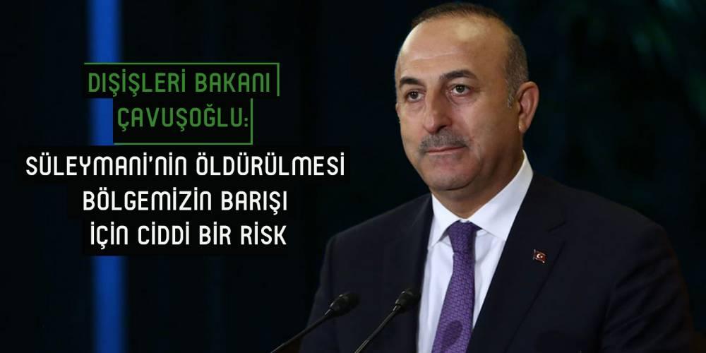 Dışişleri Bakanı Çavuşoğlu: Süleymani'nin öldürülmesi bölgemizin barışı için ciddi bir risk