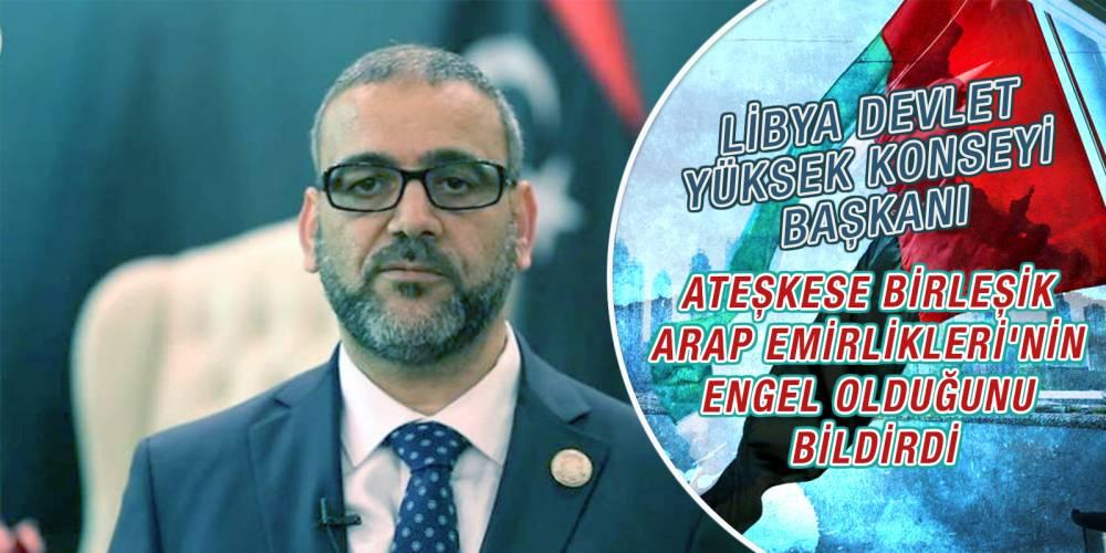 Libya Devlet Yüksek Konseyi Başkanı, ateşkese Birleşik Arap Emirlikleri'nin engel olduğunu bildirdi
