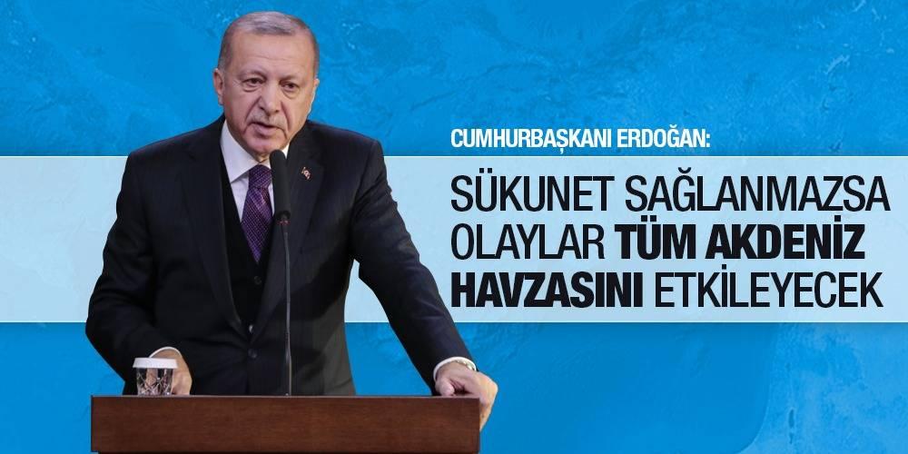 Cumhurbaşkanı Erdoğan: Sükunet sağlanmazsa olaylar tüm Akdeniz havzasını etkileyecek