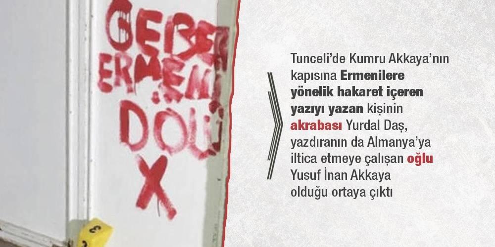 Tunceli'de Kumru Akkaya'nın kapısına Ermenilere yönelik hakaret içiren yazıyı yazan kişinin akrabası Yurdal Daş, yazdıranın da Almanya'ya iltica etmeye çalışan oğlu Yusuf İnan Akkaya olduğu ortaya çıktı
