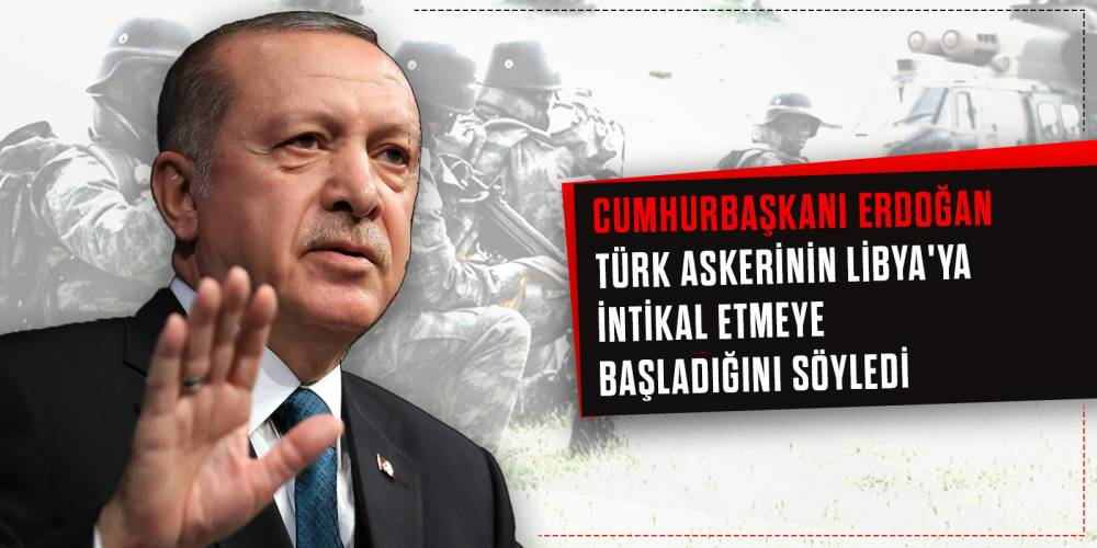 Cumhurbaşkanı Erdoğan Türk askerinin Libya'ya intikal etmeye başladığını söyledi