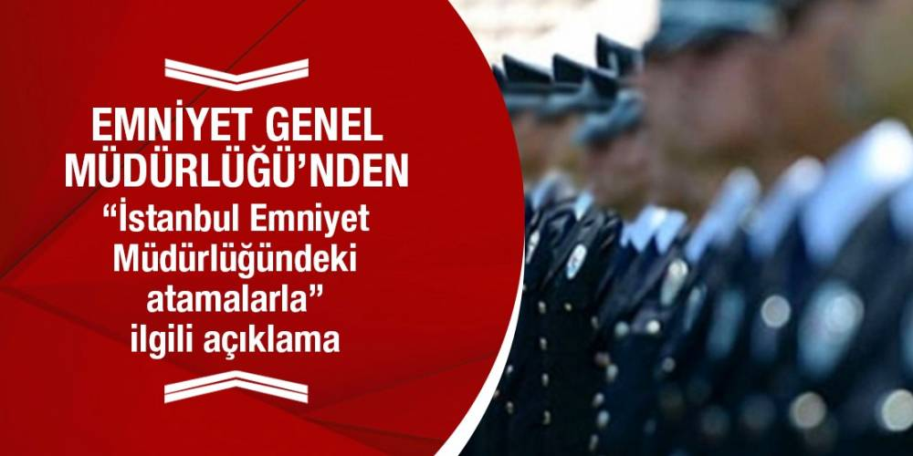 """Emniyet Genel Müdürlüğü'nden """"İstanbul Emniyet Müdürlüğündeki atamalarla"""" ilgili açıklama"""