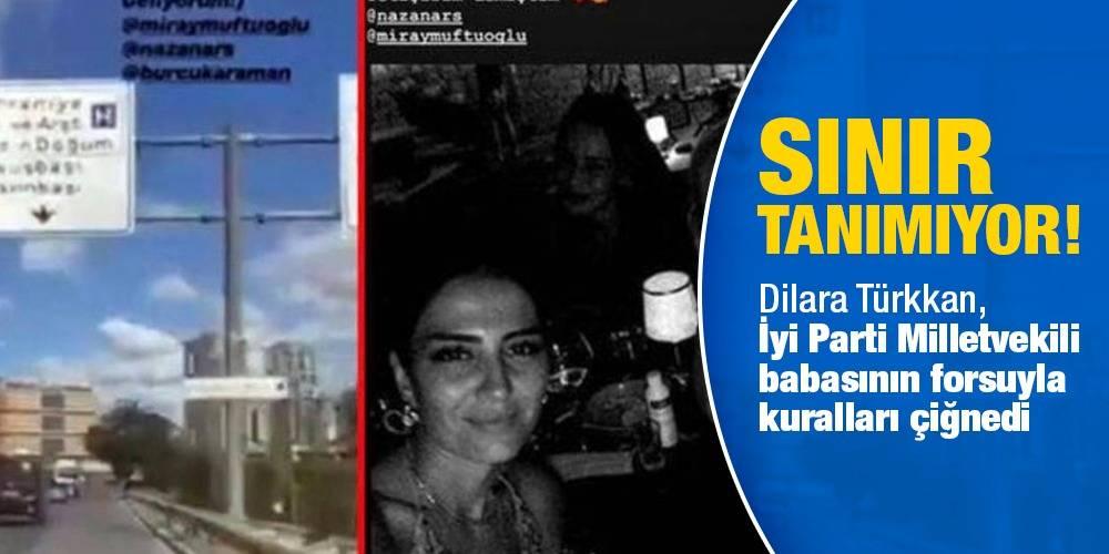 Sınır tanımıyor! Dilara Türkkan, İyi Parti Milletvekili babasının forsuyla kuralları çiğnedi