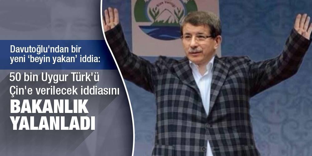Davutoğlu'ndan bir yeni 'beyin yakan' iddia: 50 bin Uygur Türk'ü Çin'e verilecek Bakanlık yalanladı